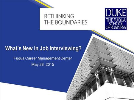 Fuqua Career Management Center May 28, 2015 What's New in Job Interviewing?