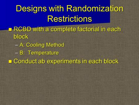 Designs with Randomization Restrictions RCBD with a complete factorial in each block RCBD with a complete factorial in each block –A: Cooling Method –B: