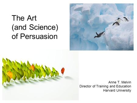 The Art (and Science) of Persuasion Anne T. Melvin Director of Training and Education Harvard University.
