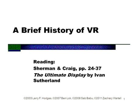 1 A Brief History of VR Reading: Sherman & Craig, pp. 24-37 The Ultimate Display by Ivan Sutherland ©2003 Larry F. Hodges, ©2007 Ben Lok, ©2008 Sab Babu,