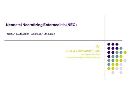 Neonatal Necrotizing Enterocolitis (NEC) Nelson Textbook of Pediatrics, 18th editon By: S.M.A Shahkarami, MD Resident of Pediatrics Isfahan University.