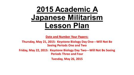 2015 Academic A Japanese Militarism Lesson Plan Date and Number Your Papers: Thursday, May 21, 2015: Keystone Biology Day One---Will Not Be Seeing Periods.