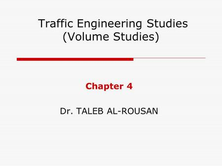 Traffic Engineering Studies (Volume Studies) Chapter 4 Dr. TALEB AL-ROUSAN.