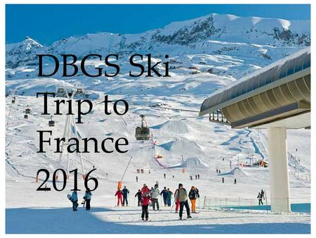DBGS Ski Trip to France 2016. When? 23 – 30 January 2016 Where? Alpe d'Huez, France.