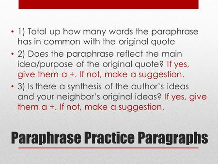 Paraphrase Practice Paragraphs 1) Total up how many words the paraphrase has in common with the original quote 2) Does the paraphrase reflect the main.