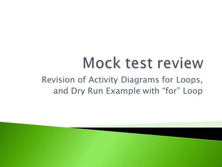 Mock test review Revision of Activity Diagrams for Loops,