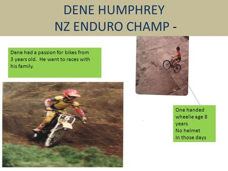 DENE HUMPHREY NZ ENDURO CHAMP - Dene had a passion for bikes from 3 years old. He went to races with his family. One handed wheelie age 8 years No helmet.