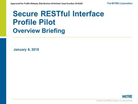 © 2015 The MITRE Corporation. All rights reserved. Secure RESTful Interface Profile Pilot Overview Briefing The MITRE Corporation January 6, 2015 Approved.
