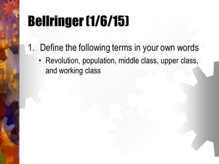 Bellringer (1/6/15) 1.Define the following terms in your own words Revolution, population, middle class, upper class, and working class.