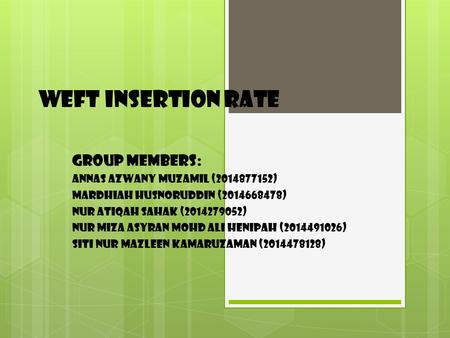 Weft insertion rate Group members: Annas azwany muzamil ( )