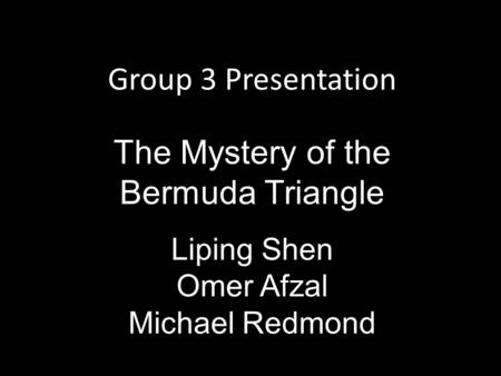 Group 3 Presentation The Mystery of the Bermuda Triangle Liping Shen Omer Afzal Michael Redmond.
