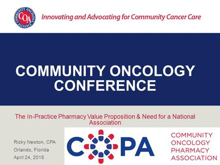 COMMUNITY ONCOLOGY CONFERENCE The In-Practice Pharmacy Value Proposition & Need for a National Association Ricky Newton, CPA Orlando, Florida April 24,