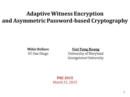 1 Adaptive Witness Encryption and Asymmetric Password-based Cryptography PKC 2015 March 31, 2015 Mihir Bellare UC San Diego Viet Tung Hoang University.