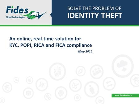 SOLVE THE PROBLEM OF IDENTITY THEFT An online, real-time solution for KYC, POPI, RICA and FICA compliance May 2015 www.fidescloud.co.za.