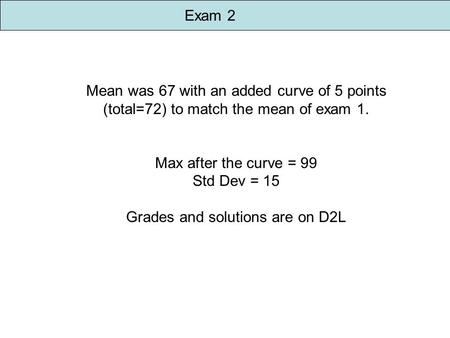 Exam 2 Mean was 67 with an added curve of 5 points (total=72) to match the mean of exam 1. Max after the curve = 99 Std Dev = 15 Grades and solutions are.