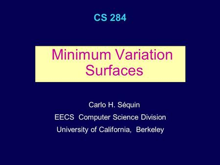 CS 284 Minimum Variation Surfaces Carlo H. Séquin EECS Computer Science Division University of California, Berkeley.