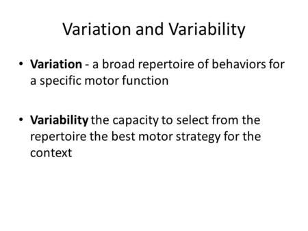 Variation and Variability Variation - a broad repertoire of behaviors for a specific motor function Variability the capacity to select from the repertoire.
