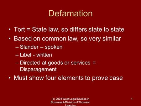(c) 2004 West Legal Studies in Business A Division of Thomson Learning 1 Defamation Tort = State law, so differs state to state Based on common law, so.