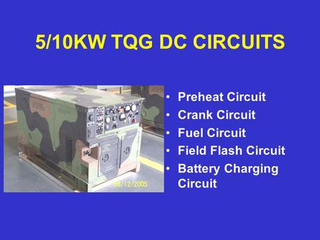 5/10KW TQG DC CIRCUITS Preheat Circuit Crank Circuit Fuel Circuit Field Flash Circuit Battery Charging Circuit.