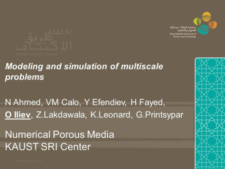 Numerical Porous Media KAUST SRI Center Modeling and simulation of multiscale problems N Ahmed, VM Calo, Y Efendiev, H Fayed, O Iliev, Z.Lakdawala, K.Leonard,