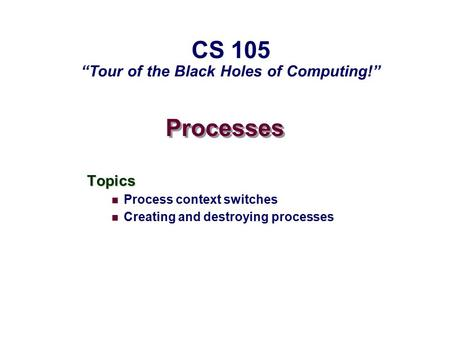 "Processes Topics Process context switches Creating and destroying processes CS 105 ""Tour of the Black Holes of Computing!"""