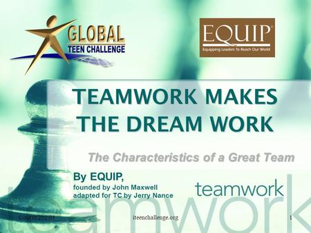 TEAMWORK MAKES THE DREAM WORK The Characteristics of a Great Team Course 202.011iteenchallenge.org By EQUIP, founded by John Maxwell adapted for TC by.