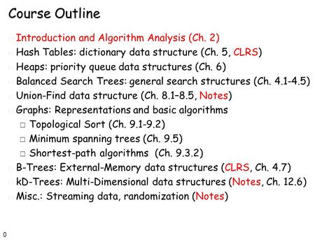 0 Course Outline n Introduction <strong>and</strong> <strong>Algorithm</strong> Analysis (Ch. 2) n Hash Tables: dictionary data structure (Ch. 5, CLRS) n Heaps: priority queue data structures.