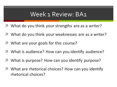 Week 1 Review: BA1  What do you think your strengths are as a writer?  What do you think your weaknesses are as a writer?  What are your goals for this.