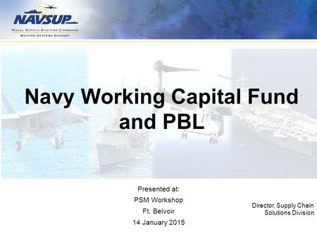 Navy Working Capital Fund and PBL Director, Supply Chain Solutions Division Presented at: PSM Workshop Ft. Belvoir 14 January 2015.