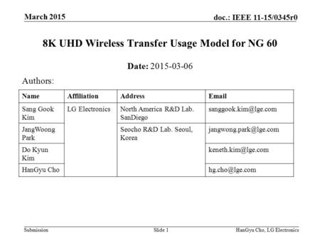 Submission doc.: IEEE 11-15/0345r0 March 2015 HanGyu Cho, LG ElectronicsSlide 1 8K UHD Wireless Transfer Usage Model for NG 60 Date: 2015-03-06 Authors: