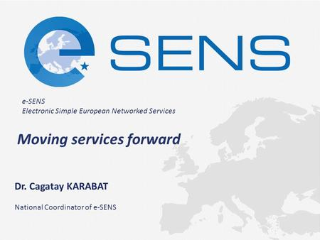 E-SENS Electronic Simple European Networked Services Moving services forward Dr. Cagatay KARABAT National Coordinator of e-SENS.