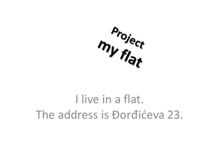 Project my flat I live in a flat. The address is Đor đ ićeva 23.