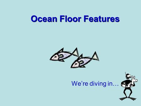 Ocean Floor Features We're diving in…. Ocean Floor Ready?