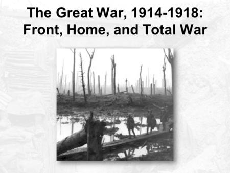 The Great War, 1914-1918: Front, Home, and Total War.