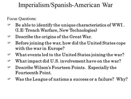 Imperialism/Spanish-American War Focus Questions:  Be able to identify the unique characteristics of WWI. (I.E: Trench Warfare, New Technologies)  Describe.
