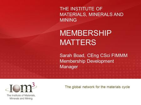 The global network for the materials cycle THE INSTITUTE OF MATERIALS, MINERALS AND MINING MEMBERSHIP MATTERS Sarah Boad, CEng CSci FIMMM Membership Development.