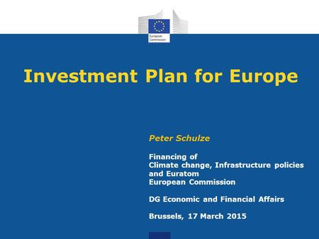 Investment Plan for Europe Peter Schulze Financing of Climate change, Infrastructure policies and Euratom European Commission DG Economic and Financial.