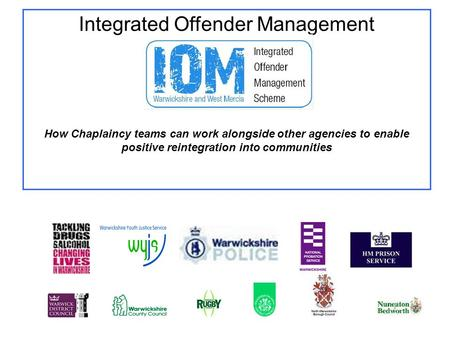 Integrated Offender Management How Chaplaincy teams can work alongside other agencies to enable positive reintegration into communities.