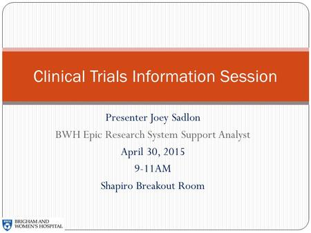 Presenter Joey Sadlon BWH Epic Research System Support Analyst April 30, 2015 9-11AM Shapiro Breakout Room Clinical Trials Information Session.