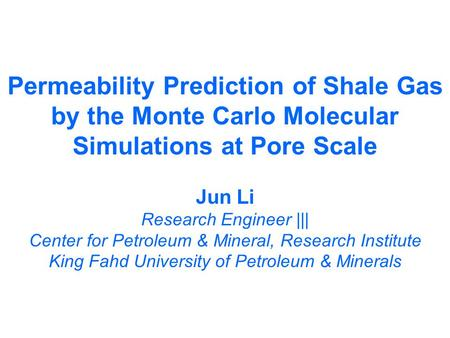 Permeability Prediction of Shale Gas by the Monte Carlo Molecular Simulations at Pore Scale Jun Li Research Engineer ||| Center for Petroleum & Mineral,