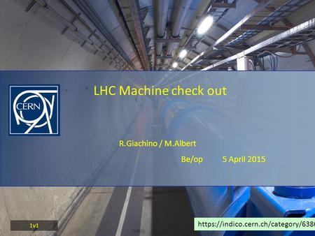 R.Giachino / M.Albert Be/op 5 April 2015 LHC Machine check out https://indico.cern.ch/category/6386/ 1v1.