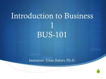  Introduction to Business 1 BUS-101 Instructor: Erlan Bakiev, Ph.D.