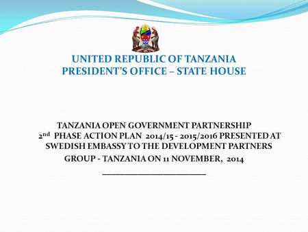 UNITED REPUBLIC OF TANZANIA PRESIDENT'S OFFICE – STATE HOUSE TANZANIA OPEN GOVERNMENT PARTNERSHIP 2 nd PHASE ACTION PLAN 2014/15 - 2015/2016 PRESENTED.