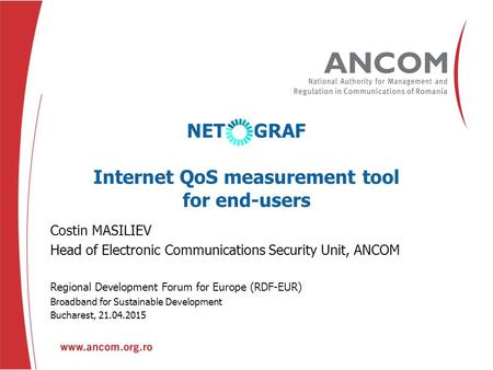 Prenume NUME Funcţie Nume eveniment Oraş, Data NET GRAF Internet QoS measurement tool for end-users Costin MASILIEV Head of Electronic Communications Security.