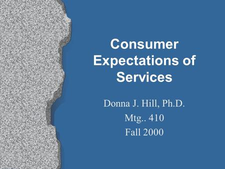 Consumer Expectations of Services Donna J. Hill, Ph.D. Mtg.. 410 Fall 2000.