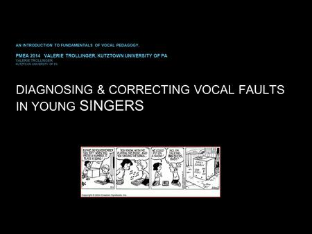 DIAGNOSING & CORRECTING VOCAL FAULTS IN YOUNG SINGERS AN INTRODUCTION TO FUNDAMENTALS OF VOCAL PEDAGOGY. PMEA 2014 VALERIE TROLLINGER, KUTZTOWN UNIVERSITY.