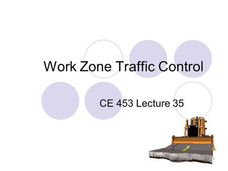 1 Work Zone Traffic Control CE 453 Lecture 35. 2 Objectives Describe a maintenance of traffic plan for a roadway project Define work zone problems and.