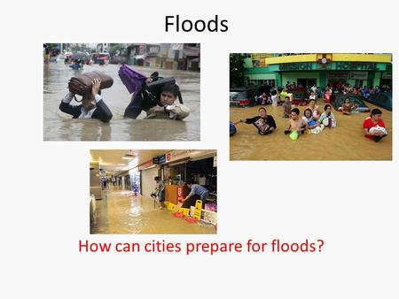 Floods How can cities prepare for floods?. Types of floods 1.Coastal floods  Storm surge https://www.youtube.com/watch?v=pNh-_SXdUgA  Tsunami https://www.youtube.com/watch?v=gmlixFM-Bn4&list=PLNspHwmzscYE2-
