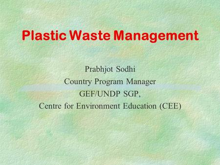Plastic Waste Management Prabhjot Sodhi Country Program Manager GEF/UNDP SGP, Centre for Environment Education (CEE)
