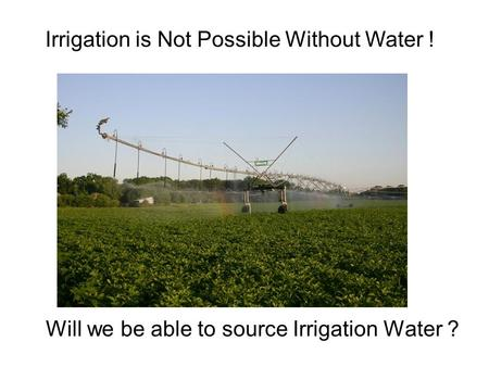Will we be able to source Irrigation Water ? Irrigation is Not Possible Without Water !